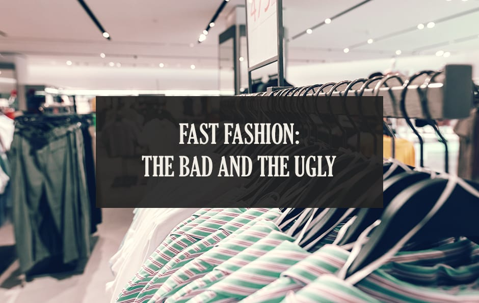Fast Fashion: The Bad and The Ugly